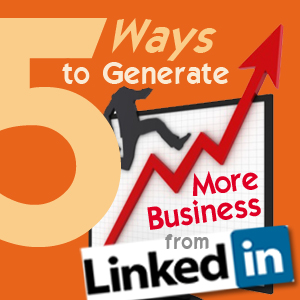 5 Ways to Generate More Business From LinkedIn
